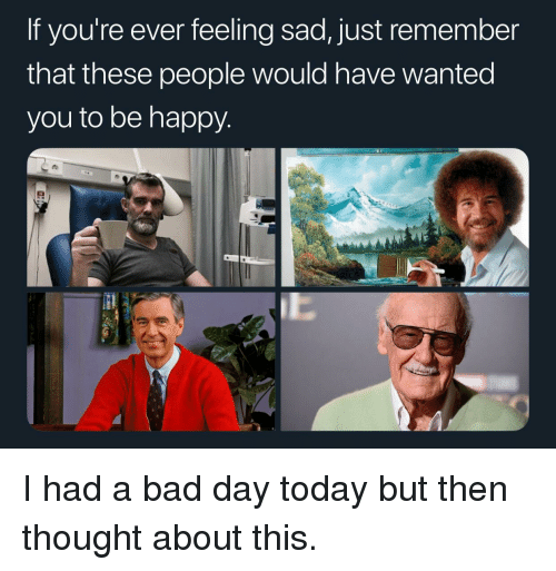 feeling sad: If you're ever feeling sad, just remember  that these people would have Wanted  you to be happy I had a bad day today but then thought about this.