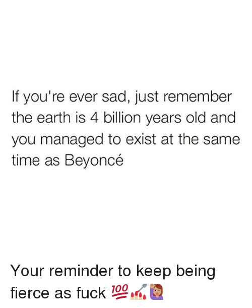 Beyonce, Fucking, and Memes: If you're ever sad, just remember  the earth is 4 billion years old and  you managed to exist at the same  time as Beyoncé Your reminder to keep being fierce as fuck 💯💅🏼🙋🏽