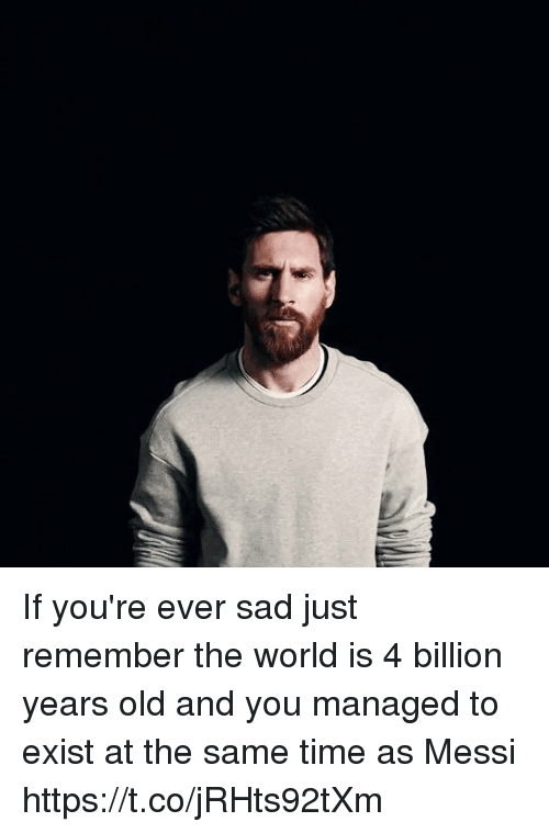 Soccer, Messi, and Time: If you're ever sad just remember the world is 4 billion years old and you managed to exist at the same time as Messi https://t.co/jRHts92tXm