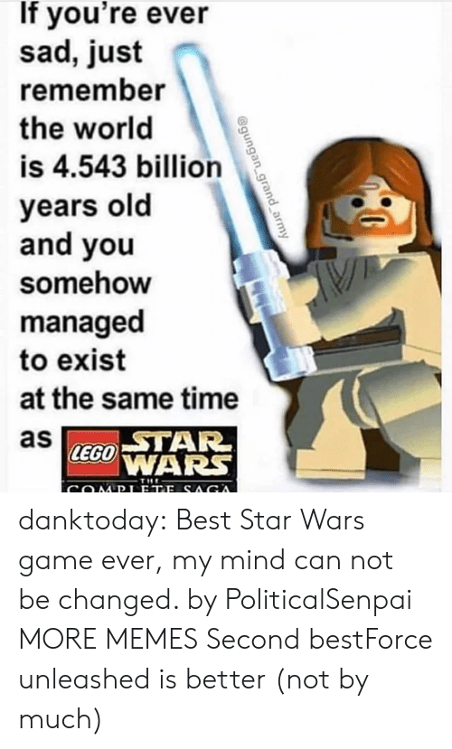 Dank, Lego, and Memes: If you're ever  sad, just  remember  the world  is 4.543 billion  years old  and you  somehow  managed  to exist  at the same time  as  STAR  LEGO WARS  THE danktoday:  Best Star Wars game ever, my mind can not be changed. by PoliticalSenpai MORE MEMES  Second bestForce unleashed is better (not by much)