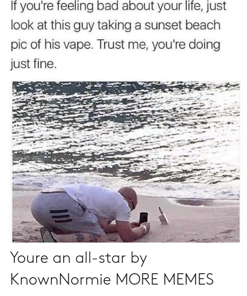 All Star, Bad, and Dank: If you're feeling bad about your life, just  look at this guy taking a sunset beach  pic of his vape. Trust me, you're doing  just fine Youre an all-star by KnownNormie MORE MEMES