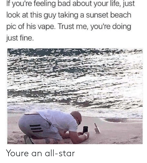 All Star, Bad, and Life: If you're feeling bad about your life, just  look at this guy taking a sunset beach  pic of his vape. Trust me, you're doing  just fine Youre an all-star