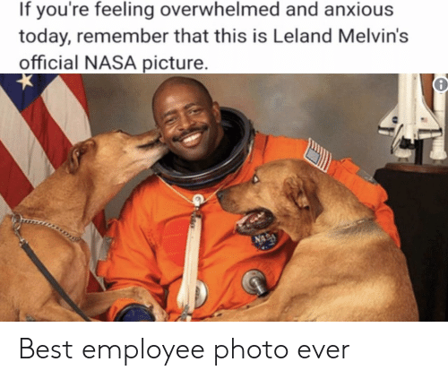 Nasa, Best, and Today: If you're feeling overwhelmed and anxious  today, remember that this is Leland Melvin's  official NASA picture Best employee photo ever