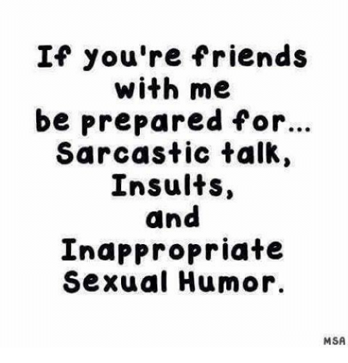 Friends, Memes, and Insults: If you're friends  with me  be prepared for...  Sarcastic talk,  Insults  and  Inappropriate  Sexual Humor.  MSA