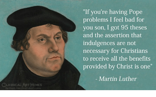 """Bad, Martin, and Memes: """"If you're having Pope  problems I feel bad for  you son, I got 95 theses  and the assertion that  indulgences are not  necessary for Christians  to receive all the benefits  provided by Christ is one""""  - Martin Luther  CLASSICAL ART MEMES  ficebook.com/classicalartmemes"""
