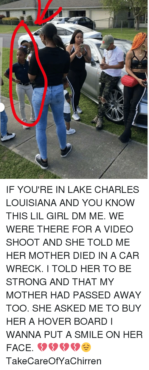 Memes, Girl, and Louisiana: IF YOU'RE IN LAKE CHARLES LOUISIANA AND YOU KNOW THIS LIL GIRL DM ME. WE WERE THERE FOR A VIDEO SHOOT AND SHE TOLD ME HER MOTHER DIED IN A CAR WRECK. I TOLD HER TO BE STRONG AND THAT MY MOTHER HAD PASSED AWAY TOO. SHE ASKED ME TO BUY HER A HOVER BOARD I WANNA PUT A SMILE ON HER FACE. 💔💔💔💔😔 TakeCareOfYaChirren