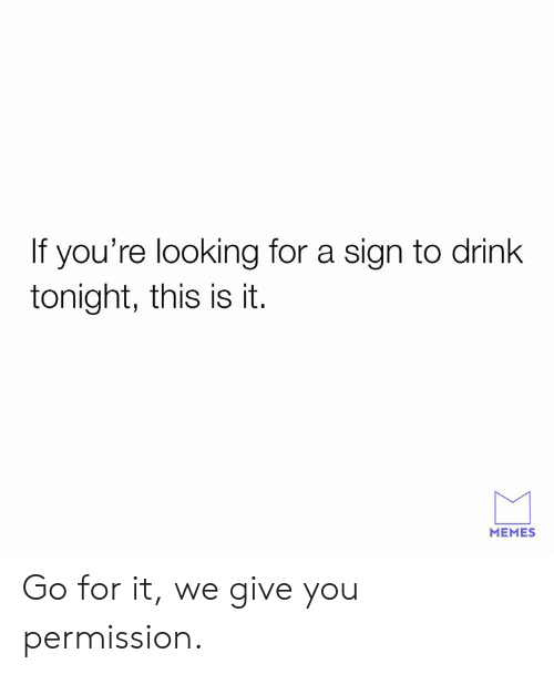 Dank, Memes, and 🤖: If you're looking for a sign to drink  tonight, this is it.  MEMES Go for it, we give you permission.