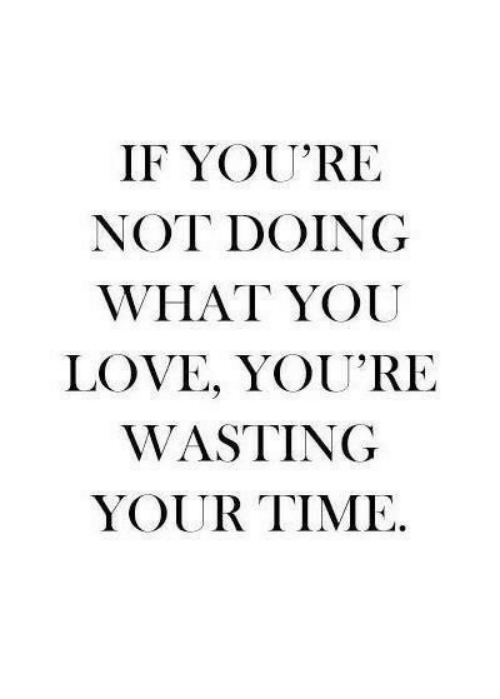 Love, Time, and You: IF YOU'RE  NOT DOING  WHAT YOU  LOVE, YOU'RE  WASTING  YOUR TIME