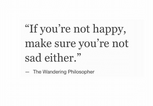 """philosopher: """"If you're not happy,  make sure you're not  sad either.""""  CS  The Wandering Philosopher"""
