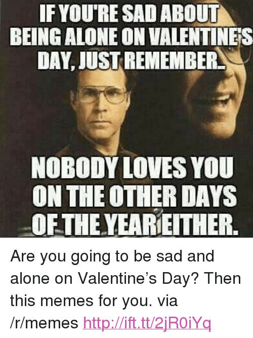 """Alone On Valentines Day: IF YOURE SAD ABOUT  BEING ALONE ON VALENTINES  DAY, JUST REMEMBER  NOBODY LOVES YOU  ON THE OTHER DAYS  OFTHE YEAREITHER. <p>Are you going to be sad and alone on Valentine&rsquo;s Day? Then this memes for you. via /r/memes <a href=""""http://ift.tt/2jR0iYq"""">http://ift.tt/2jR0iYq</a></p>"""