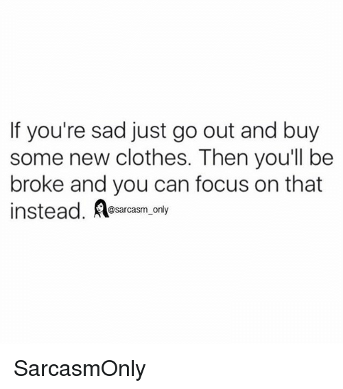 Broked: If you're sad just go out and buy  some new clothes. Then youll be  broke and you can focus on that  instead. Aesarcasm, only SarcasmOnly
