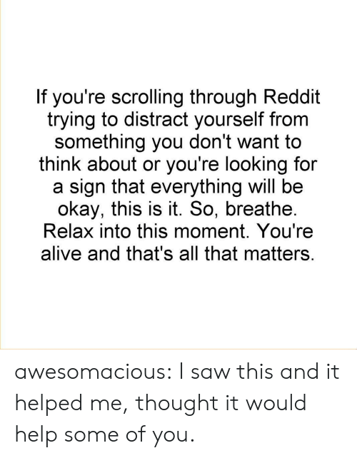 Alive, Reddit, and Saw: If you're scrolling through Reddit  trying to distract yourself from  something you don't want to  think about or you're looking for  a sign that everything will be  okay, this is it. So, breathe  Relax into this moment. You're  alive and that's all that matters awesomacious:  I saw this and it helped me, thought it would help some of you.