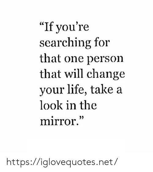 "Life, Mirror, and Change: ""If you're  searching for  that one person  that will change  your life, take a  look in the  mirror."" https://iglovequotes.net/"