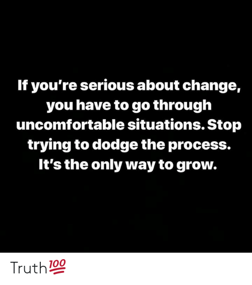 Dodge: If you're serious about change,  you have to go through  uncomfortable situations. Stop  trying to dodge the process.  It's the only way to grow. Truth💯