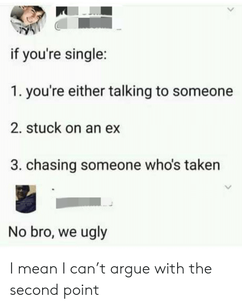 chasing: if you're single:  1. you're either talking to someone  2. stuck on an ex  3. chasing someone who's taken  No bro, we ugly I mean I can't argue with the second point