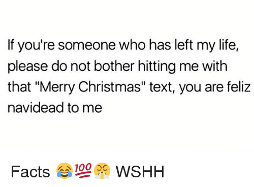 """Christmas, Facts, and Life: If you're someone who has left my life,  please do not bother hitting me with  that """"Merry Christmas"""" text, you are feliz  navidead to me Facts 😂💯😤 WSHH"""