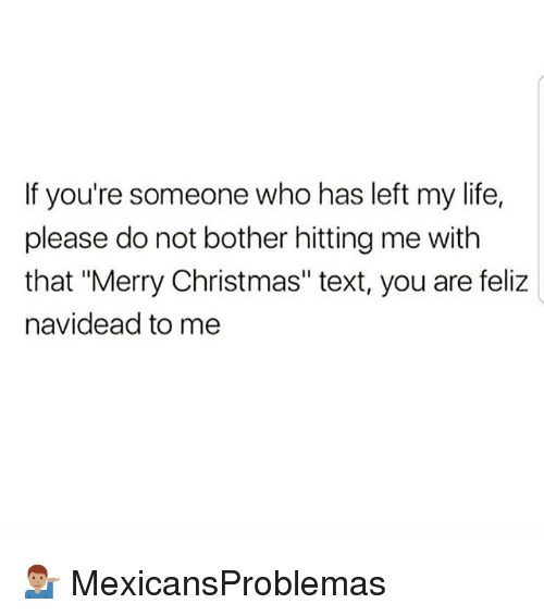 """Christmas, Life, and Memes: If you're someone who has left my life,  please do not bother hitting me with  that """"Merry Christmas"""" text, you are feliz  navidead to me 💁🏽♂️ MexicansProblemas"""