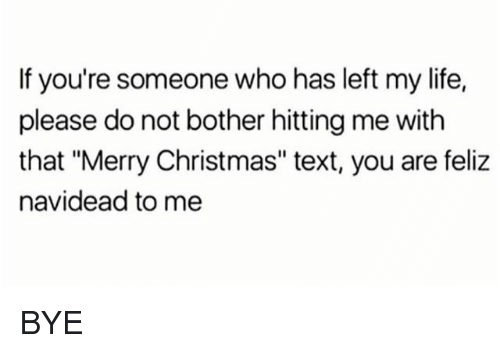 """Christmas, Life, and Merry Christmas: If you're someone who has left my life,  please do not bother hitting me with  that """"Merry Christmas"""" text, you are feliz  navidead to me BYE"""
