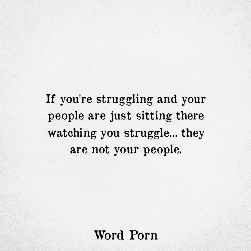 Struggle, Porn, and Word: If you're struggling and your  people are just sitting there  watching you struggle... they  are not your people  Word Porn