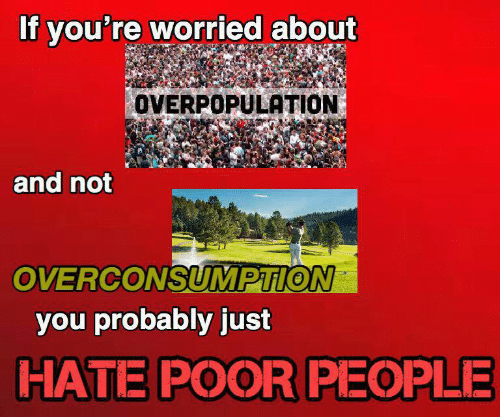 You, Overpopulation, and Hate: If you're worried about  OVERPOPULATION  and not  OVERCONSUMPTION  you probably just  HATE POOR PEOPLE