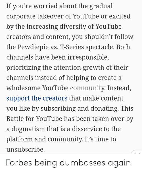 Community, Taken, and youtube.com: If you're worried about the gradual  corporate takeover of YouTube or excited  by the increasing diversity of YouTube  creators and content, you shouldn't follow  the Pewdiepie vs. T-Series spectacle. Both  channels have been irresponsible,  prioritizing the attention growth of their  channels instead of helping to create a  wholesome YouTube community. Instead,  support the creators that make content  you like by subscribing and donating. This  Battle for YouTube has been taken over by  a dogmatism that is a disservice to the  platform and community. It's time to  unsubscribe. Forbes being dumbasses again