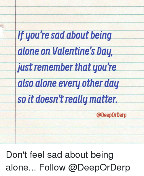Alone On Valentines Day: If youTe sad about being  alone on Valentine's Day,  just remember that you're  also alone every other day  so it doesn't really matter.  @Deeporberp Don't feel sad about being alone... Follow @DeepOrDerp