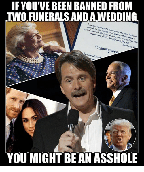 """Family, Friends, and Memes: IF YOU'VE BEEN BANNED FROM  TWO FUNERALS AND AWEDDING  George Bush and I have been the two luckiest  people in the world, and when all the dust is  settled and all the crowds are gone, the things tha  matter are faith, family and friends.""""  family of Bart  YOU MIGHT BE AN ASSHOLE"""