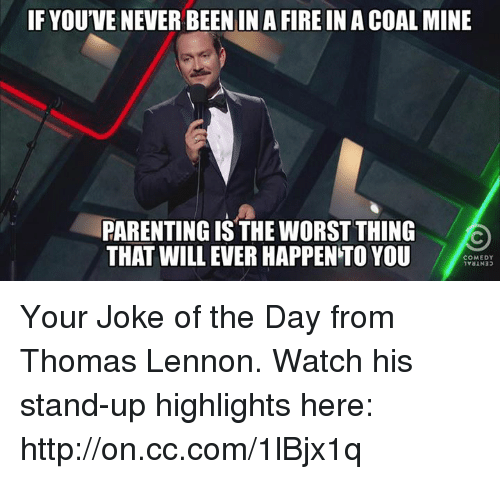 Jokes Of The Day: IF YOU'VENEVER BEEN IN A FIREIN A COAL MINE  PARENTING IS THE WORST THING  THAT WILL EVER HAPPENTO YOU  COMEDY Your Joke of the Day from Thomas Lennon. Watch his stand-up highlights here: http://on.cc.com/1lBjx1q