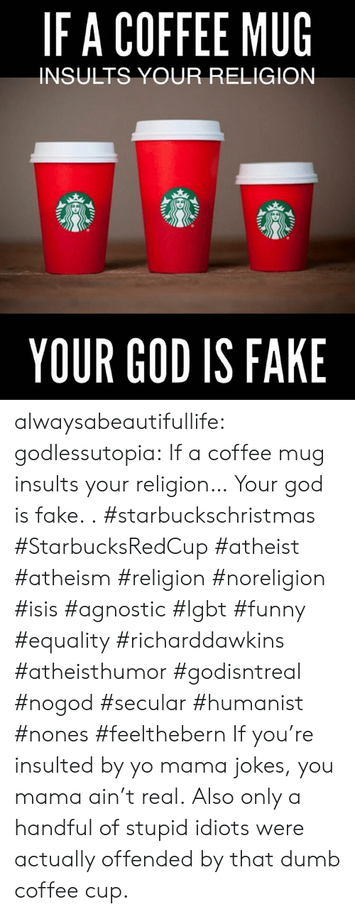 Coffee Mug: IFA COFFEE MUG  INSULTS YOUR RELIGION  YOUR GOD IS FAKE alwaysabeautifullife:  godlessutopia:  If a coffee mug insults your religion… Your god is fake.  . #starbuckschristmas #StarbucksRedCup #atheist #atheism #religion #noreligion #isis #agnostic #lgbt #funny #equality #richarddawkins #atheisthumor #godisntreal #nogod #secular #humanist #nones #feelthebern  If you're insulted by yo mama jokes, you mama ain't real.  Also only a handful of stupid idiots were actually offended by that dumb coffee cup.