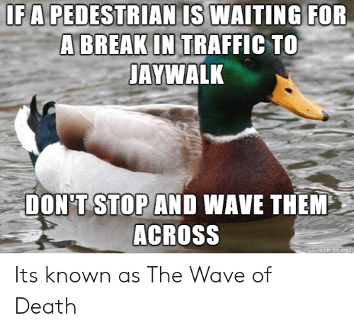 Traffic, Death, and Waiting...: IFA PEDESTRIAN IS WAITING  FOR  A BREAKIN TRAFFIC TO  AYWALK  DON'T STOP AND WAVE THEM  ACROSS Its known as The Wave of Death