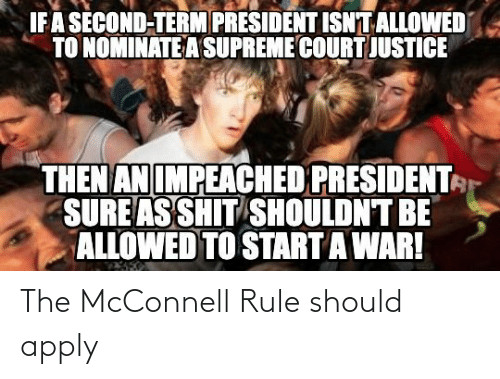 Supreme Court: IFA SÉCOND-TERM PRESIDENT ISNT ALLOWED  TO NOMINATE A SUPREME COURT JUSTICE  THEN AN IMPEACHED PRESIDENT  SURE AS SHIT SHOULDN'T BE  ALLOWED TO START A WAR! The McConnell Rule should apply