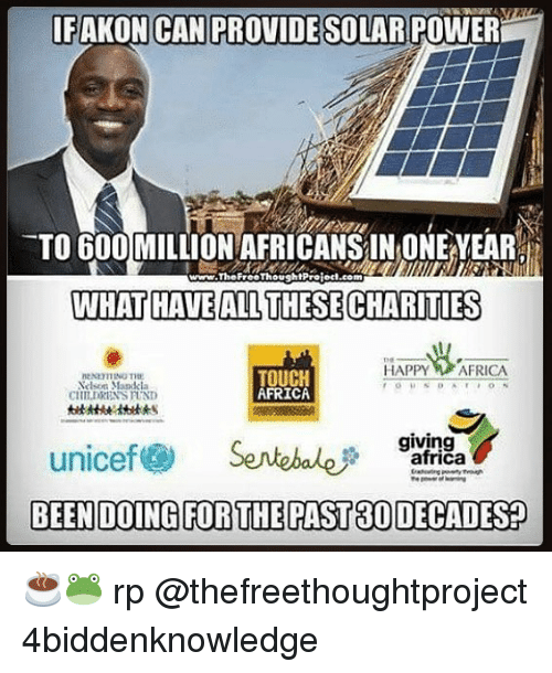 earing: IFAKON CAN PROVIDE SOLAR POWER  TO 600 MILLION AFRICANS IN ONE EAR  WHAT HAVEALL THESE CHARITIES  www.TheFreeThoughlProlod.com  HAPPY AFRICA  elson Mandcla  CHILDRENS FUND  TOUCH  AFRICA  giving  unicef@ Sentebale尹garAgay ☕️🐸 rp @thefreethoughtproject 4biddenknowledge
