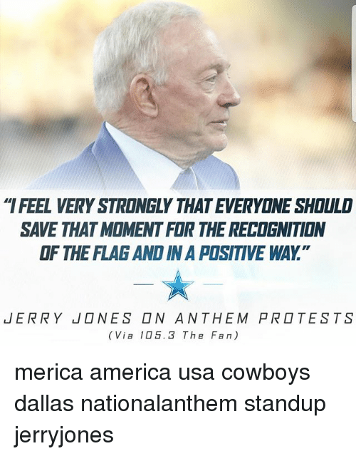 """momentous: IFEEL VERY STRONGLY THAT EVERYONE SHOULD  SAVE THAT MOMENT FOR THE RECOGNITION  OF THE FLAG AND IN A POSITIVE WAY.""""  JERRY  NES □N ANTHEM PR□TESTS  (Via 105.3 The Fan) merica america usa cowboys dallas nationalanthem standup jerryjones"""