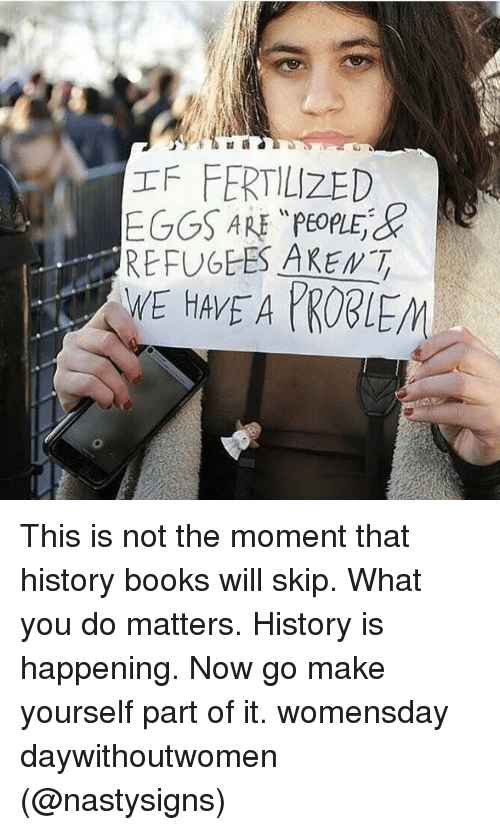"Memes, What You Doing, and 🤖: IFFERTILIZED  EGGS ARE ""PeoplEd  Re  REFUGEES AREMT This is not the moment that history books will skip. What you do matters. History is happening. Now go make yourself part of it. womensday daywithoutwomen (@nastysigns)"