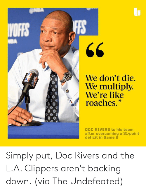 "Doc Rivers: IFFS  We don't die.  We multiply  We're like  roaches.""  DOC RIVERS to his team  after overcoming a 31-point Simply put, Doc Rivers and the L.A. Clippers aren't backing down. (via The Undefeated)"