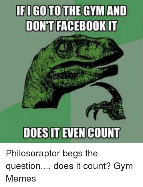 Facebook, Gym, and Memes: IFIGOTOTHE GYM AND  DONT FACEBOOK IT  DOES IT EVEN COUNT Philosoraptor begs the question.... does it count?   Gym Memes