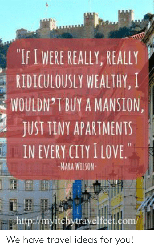 "Buy: ""IFIWERE REALLY, REALLY  RIDICULOUSLY WEALTHY, I  WOULDN T BUY A MANSION  JUST TINY APARTMENTS  IN EVERY CITY I LOVE.  MARA WILSON  ghttp://myitchytravelfeet.com/ We have travel ideas for you!"