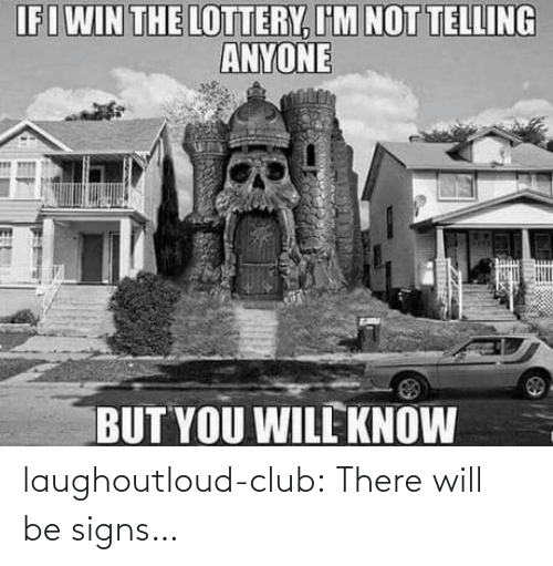 You Will: IFIWIN THE LOTTERY, I'M NOT TELLING  ANYONE  BUT YOU WILL KNOW  18 laughoutloud-club:  There will be signs…