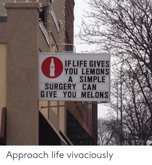 Life, Simple, and Can: IFLIFE GIVES  YOU LEMONS  A SIMPLE  SURGERY CAN  GIVE YOU MELONS Approach life vivaciously