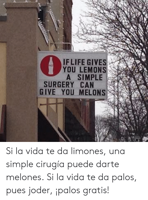 Simple, Can, and Surgery: IFLIFE GIVES  YOU LEMONS  A SIMPLE  SURGERY CAN  GIVE YOU MELONS Si la vida te da limones, una simple cirugía puede darte melones.  Si la vida te da palos, pues joder, ¡palos gratis!