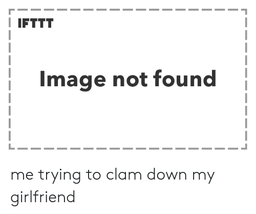 Image, Girlfriend, and Down: IFTTT  Image not found me trying to clam down my girlfriend