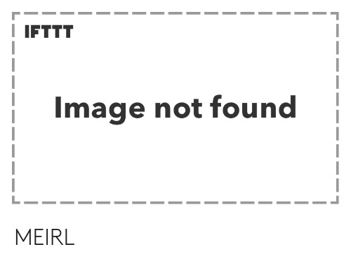 Image, MeIRL, and  Not Found: IFTTT  Image not found MEIRL