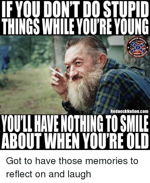 Memes, Smile, and Old: IFYOU DONT DO STUPID  THINGS WHILE YOU'RE YOUNG  NECK NA  RADITIONA  RedneckNation.com  YOULL HAVE NOTHING TO SMILE  ABOUT WHEN YOU'RE OLD Got to have those memories to reflect on and laugh