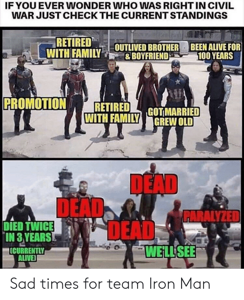 deads: IFYOU EVER WONDER WHO WAS RIGHT IN CIVIL  WAR JUST CHECK THE CURRENT STANDINGS  RETIRED  WITH FAMILYOUTLIVED BROTHER  BEEN ALIVE FOR  100 YEARS  &BOYFRIEND  PROMOTION  RETIRED  WITH FAMILYGOTMARRIED  GREW OLD  DEAD  DEAD  DEADS  PARALYZED  DIED TWICE  IN 3 YEARS  ICURRENTLY  ALIVE  WELL SEE Sad times for team Iron Man