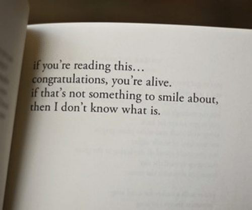 Alive, Congratulations, and Smile: ifyou re reading this..  congratulations, you re alive  if that's not something to smile about,  then I don't know what is.