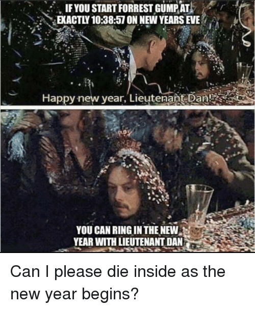new years eve: IFYOU START FORREST GUMPAT  EKACTLY 10:38:57 ON NEW YEARS EVE  Happy-new vear, Lieutenańt Dan!  YOU CAN RING IN THE NEW  YEAR WITH LIEUTENANT DAN Can I please die inside as the new year begins?