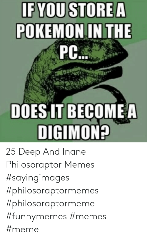 Philosoraptor: IFYOU STORE A  POKEMON IN THE  PC  DOES IT BECOME A  DIGIMON? 25 Deep And Inane Philosoraptor Memes #sayingimages #philosoraptormemes #philosoraptormeme #funnymemes #memes #meme