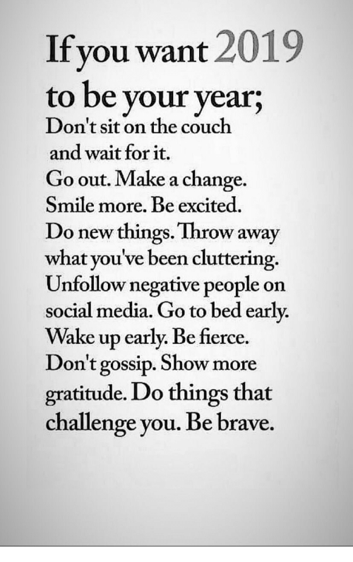Social Media, Brave, and Couch: Ifyou want 2019  to be your year;  Don't sit on the couch  and wait for it.  Go out. Make a change  Smile more. Be excited.  Do new things. Throw away  what you've been cluttering.  Unfollow negative people on  social media. Go to bed early.  Wake up early. Be fierce.  on't gossip. Show more  gratitude. Do things that  challenge you. Be brave.