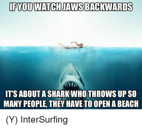 sharking: IFYOU WATCH JAWS BACKWARDS  IT'S ABOUT A SHARK WHO THROWS UP SO  MANY PEOPLE, THEY HAVE TO OPEN A BEACIH (Y) InterSurfing