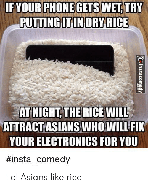 Insta Comedy: IFYOUR PHONE GETS WET, TRY  PUTTING IT IN DRYRICE  ATNIGHT THE RICEWILL  ATTRACTASIANS WHOWILL FIX  YOUR ELECTRONICS FOR YOU  #insta_comedy  instacomedy  .com Lol Asians like rice